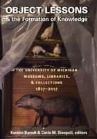 Object Lessons and the Formation of Knowledge - The University of Michigan Museums, Libraries, and Collections 1817–2017 ebook by Kerstin Barndt, Carla M Sinopoli