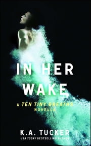 In Her Wake - A Ten Tiny Breaths Novella ebook by K.A. Tucker