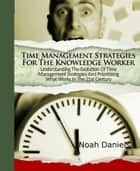 Time Management Strategies For The Knowledge Worker - Understanding The Evolution Of Time Management Strategies And Prioritizing What Works In The 21st Century ebook by Noah Daniels