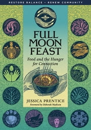 Full Moon Feast - Food and the Hunger for Connection ebook by Jessica Prentice,Deborah Madison