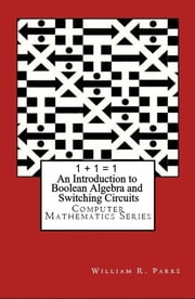 1 + 1 = 1 An Introduction to Boolean Algebra and Switching Circuits ebook by William Parks