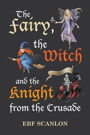 The Fairy, the Witch and the Knight from the Crusade ebook by EBF Scanlon