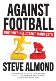 Against Football - One Fan's Reluctant Manifesto ebook by Steve Almond