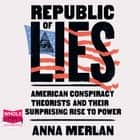 Republic of Lies - American Conspiracy Theorists and Their Surprising Rise to Power audiobook by Anna Merlan