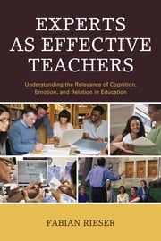 Experts as Effective Teachers - Understanding the Relevance of Cognition, Emotion, and Relation in Education ebook by Fabian Rieser