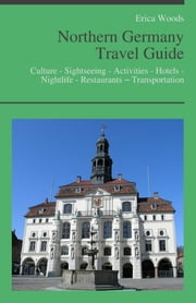 Northern Germany Travel Guide: Culture - Sightseeing - Activities - Hotels - Nightlife - Restaurants – Transportation (including Hamburg, Bremen & Hannover) ebook by Erica Woods