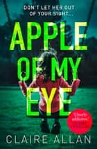 Apple of My Eye: The gripping psychological thriller from the USA Today bestseller ebook by Claire Allan