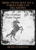 The Orphan Train Sagas: Irish Twins Sent To A Farm Family In Oklahoma ebook by
