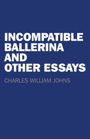 Incompatible Ballerina and Other Essays ebook by Charles William Johns