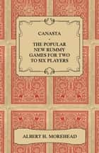 Canasta - The Popular New Rummy Games for Two to Six Players - How to Play the Complete Official Rules and Full Instructions on How to Play Well and W ebook by Albert H. Morehead