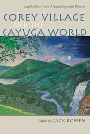 Corey Village and the Cayuga World - Implications from Archaeology and Beyond ebook by Jack Rossen,Michael Rogers,David Pollack,Wesley D. Stoner,Joseph Winiarz,Martin J. Smith,Macy O'Hearn,April M. Beisaw,Sarah Ward