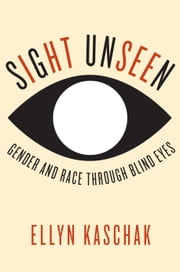 Sight Unseen - Gender and Race Through Blind Eyes ebook by Ellyn Kaschak
