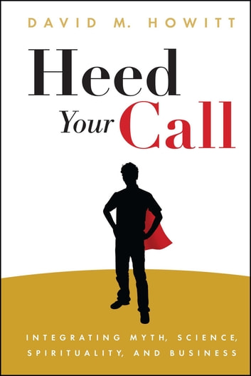 Heed Your Call - Integrating Myth, Science, Spirituality, and Business ebook by David M. Howitt