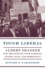 Tough Liberal - Albert Shanker and the Battles Over Schools, Unions, Race, and Democracy ebook by Richard D. Kahlenberg