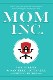 Mom Inc. - How to Raise Your Family and Your Business Without Losing Your Mind or Your Shirt ebook by Amy Ballon, Danielle Botterell, Rebecca Reuber