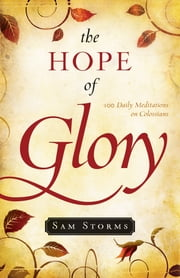 The Hope of Glory - 100 Daily Meditations on Colossians ebook by Sam Storms