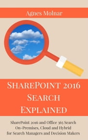 SharePoint 2016 Search Explained: SharePoint 2016 and Office 365 Search On-Premises, Cloud and Hybrid for Search Managers and Decision Makers ebook by Agnes Molnar