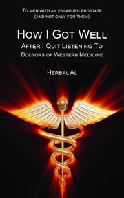 To Men with an Enlarged Prostate (and Not Only for Them): How I Got Well After I Quit Listening to Doctors of Western Medicine ebook by Herbal Al