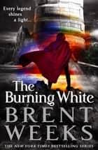 The Burning White - Book Five of Lightbringer ebook by Brent Weeks