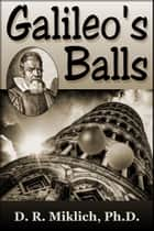 Galileo's Balls: Did He Really Drop Them? ebook by Donald R. Miklich