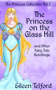 The Princess Collection Volume 1: The Princess on the Glass Hill and Other Fairy Tale Retellings ebook by Eileen Telford