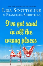 I've Got Sand In All the Wrong Places ebook by Lisa Scottoline,Francesca Serritella