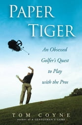 Paper Tiger - An Obsessed Golfer's Quest to Play with the Pros ebook by Tom Coyne