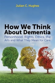 How We Think About Dementia - Personhood, Rights, Ethics, the Arts and What They Mean for Care ebook by Julian C. Hughes