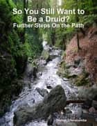 So You Still Want to Be a Druid? - Further Steps On the Path ebook by Gladys Dinnacombe