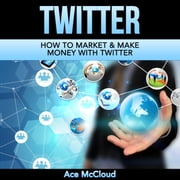 Twitter: How To Market & Make Money With Twitter audiobook by Ace McCloud