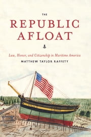 The Republic Afloat - Law, Honor, and Citizenship in Maritime America ebook by Matthew Taylor Raffety