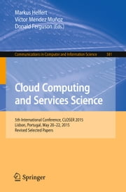 Cloud Computing and Services Science - 5th International Conference, CLOSER 2015, Lisbon, Portugal, May 20-22, 2015, Revised Selected Papers ebook by Markus Helfert,Víctor Méndez Muñoz,Donald Ferguson