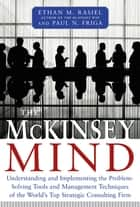 The McKinsey Mind: Understanding and Implementing the Problem-Solving Tools and Management Techniques of the World's Top Strategic Consulting Firm ebook by Ethan Rasiel, Ph.D. Paul N. Friga