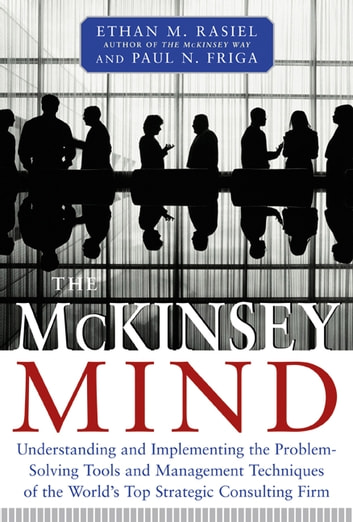 The McKinsey Mind: Understanding and Implementing the Problem-Solving Tools and Management Techniques of the World's Top Strategic Consulting Firm ebook by Ethan Rasiel,Ph.D. Paul N. Friga