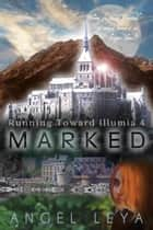 Marked - Running Toward Illumia ebook by Angel Leya