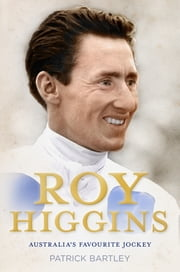 Roy Higgins - Australia's Favourite Jockey ebook by Patrick Bartley