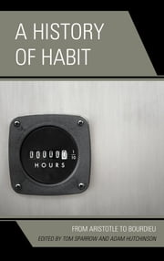 A History of Habit - From Aristotle to Bourdieu ebook by Tom Sparrow,Adam Hutchinson,Jeffrey Bell,Nick Crossley,William O. Stephens,Shannon Sullivan,David Leary,Margaret Watkins,Robert Miner,Thornton Lockwood,Terrance MacMullan,Peter Fosl,Dennis Des Chene,Clare Carlisle,Edward Casey