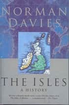 The Isles - A History ebook by Norman Davies
