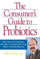 Consumer's Guide to Probiotics: How Nature's Friendly Bacteria Can Restore Your Body to Super Health ebook by Dr. S.K. Dash