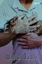 And Call Me in the Evening ebook by Willa Okati