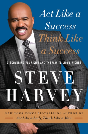 Act Like a Success, Think Like a Success - Discovering Your Gift and the Way to Life's Riches ebook by Steve Harvey