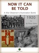 NOW IT CAN BE TOLD - A War Observer's Illumination Bomb ebook by Philip Gibbs