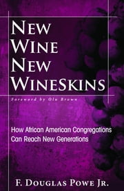 New Wine, New Wineskins - How African American Congregations Can Reach New Generations ebook by F. Douglas Powe Jr.