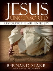 Jesus Uncensored: Restoring the Authentic Jew ebook by Bernard Starr