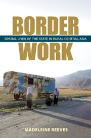 Border Work - Spatial Lives of the State in Rural Central Asia ebook by Madeleine Reeves