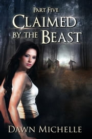 Claimed by the Beast - Part Five - Claimed by the Beast, #5 ebook by Dawn Michelle