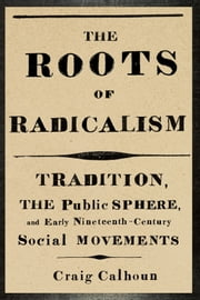 The Roots of Radicalism - Tradition, the Public Sphere, and Early Nineteenth-Century Social Movements ebook by Craig Calhoun