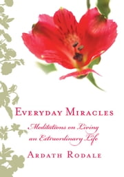 Everyday Miracles - Meditations on Living an Extraordinary Life ebook by Ardath Rodale