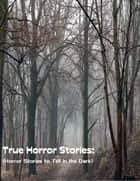 True Horror Stories: (Horror Stories to Tell In the Dark) ebook by Sean Mosley