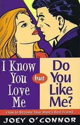 I Know You Love Me but Do You Like Me? - How to Become Your Mate's Best Friend ebook by Joey O'Connor